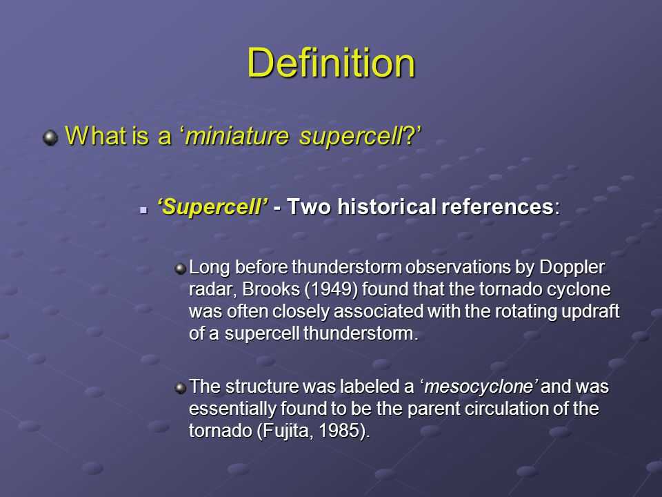 Definition What is a 'miniature supercell?' 'Supercell' - Two historical references: 'Supercell' - Two historical references: Long before thunderstorm observations by Doppler radar, Brooks (1949) found that the tornado cyclone was often closely associated with the rotating updraft of a supercell thunderstorm.