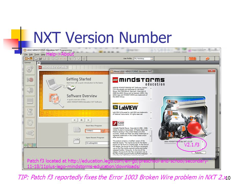 10 NXT Version Number New Program V2.1.f3 Patch f3 located at http://education.lego.com/en-gb/preschool-and-school/secondary- 11-18/11plus-lego-mindstorms-education/downloads/ Help->About TIP: Patch f3 reportedly fixes the Error 1003 Broken Wire problem in NXT 2.x