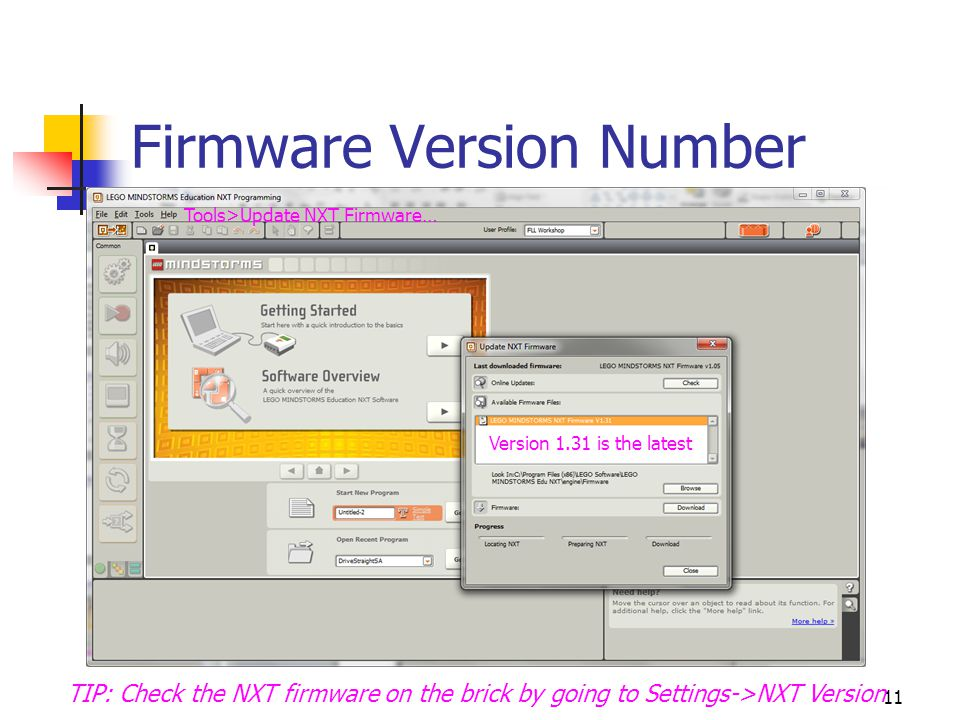 11 Firmware Version Number Tools>Update NXT Firmware… Version 1.31 is the latest TIP: Check the NXT firmware on the brick by going to Settings->NXT Version