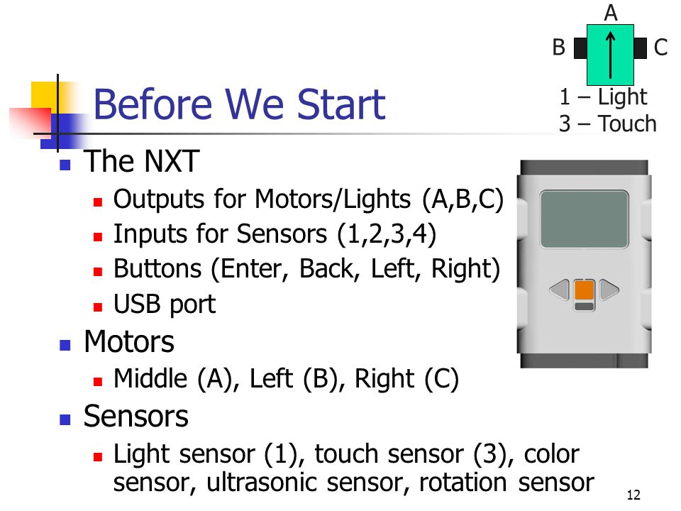 12 Before We Start The NXT Outputs for Motors/Lights (A,B,C) Inputs for Sensors (1,2,3,4) Buttons (Enter, Back, Left, Right) USB port Motors Middle (A
