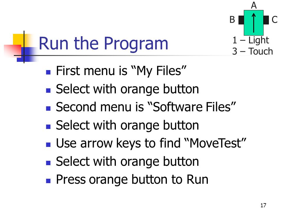 17 Run the Program First menu is My Files Select with orange button Second menu is Software Files Select with orange button Use arrow keys to find MoveTest Select with orange button Press orange button to Run BC A 1 – Light 3 – Touch