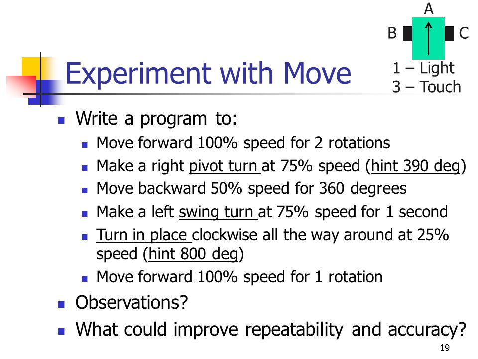 19 Experiment with Move Write a program to: Move forward 100% speed for 2 rotations Make a right pivot turn at 75% speed (hint 390 deg) Move backward 50% speed for 360 degrees Make a left swing turn at 75% speed for 1 second Turn in place clockwise all the way around at 25% speed (hint 800 deg) Move forward 100% speed for 1 rotation Observations.
