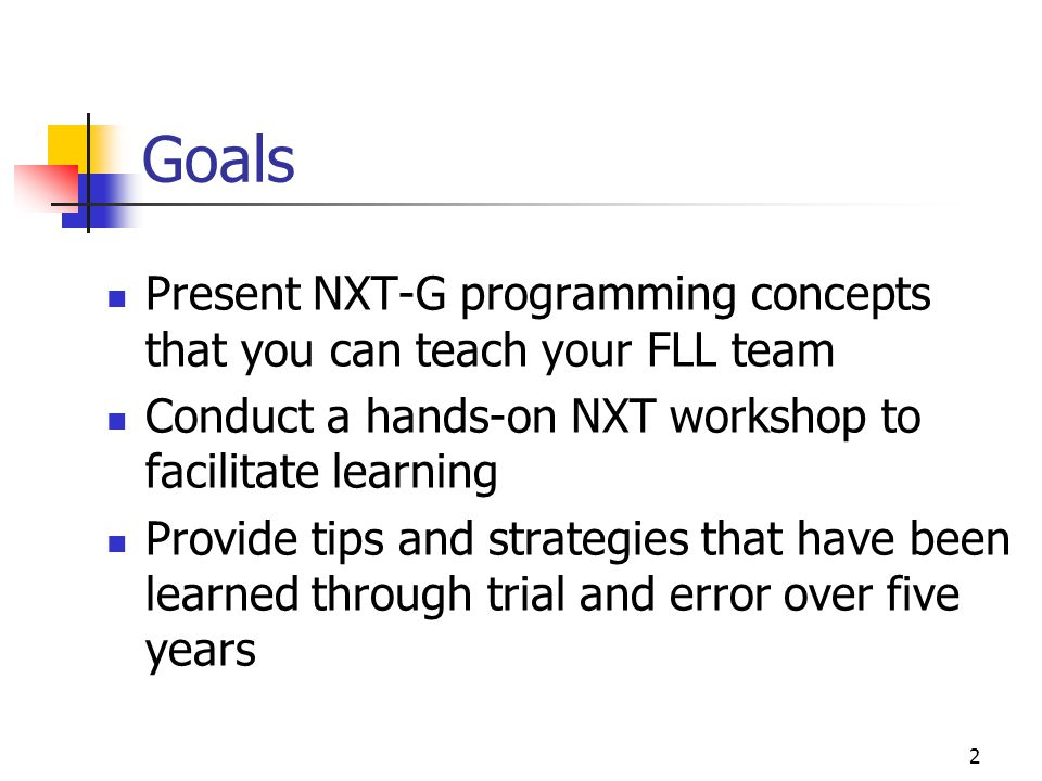 2 Goals Present NXT-G programming concepts that you can teach your FLL team Conduct a hands-on NXT workshop to facilitate learning Provide tips and st