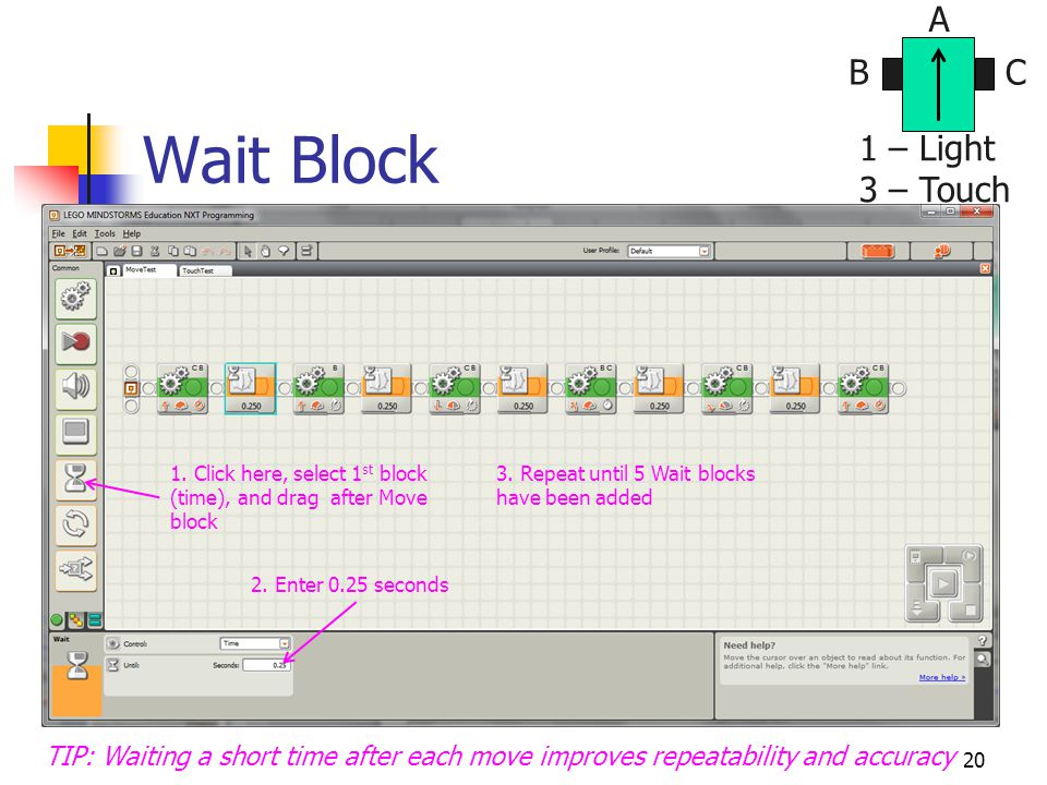 20 Wait Block TIP: Waiting a short time after each move improves repeatability and accuracy BC A 1 – Light 3 – Touch 1. Click here, select 1 st block