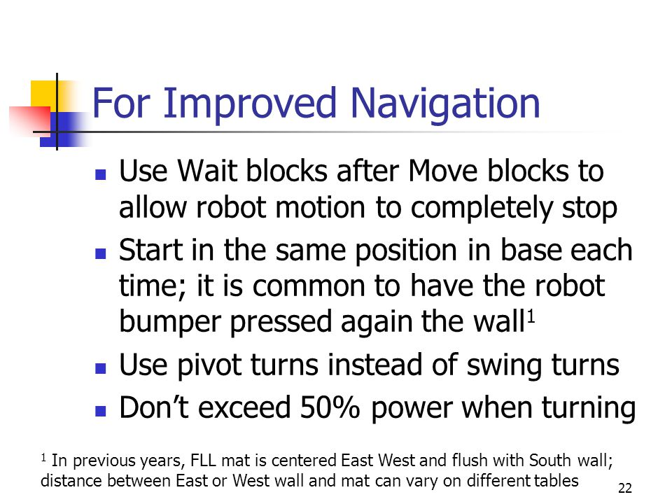 For Improved Navigation Use Wait blocks after Move blocks to allow robot motion to completely stop Start in the same position in base each time; it is common to have the robot bumper pressed again the wall 1 Use pivot turns instead of swing turns Don't exceed 50% power when turning 22 1 In previous years, FLL mat is centered East West and flush with South wall; distance between East or West wall and mat can vary on different tables
