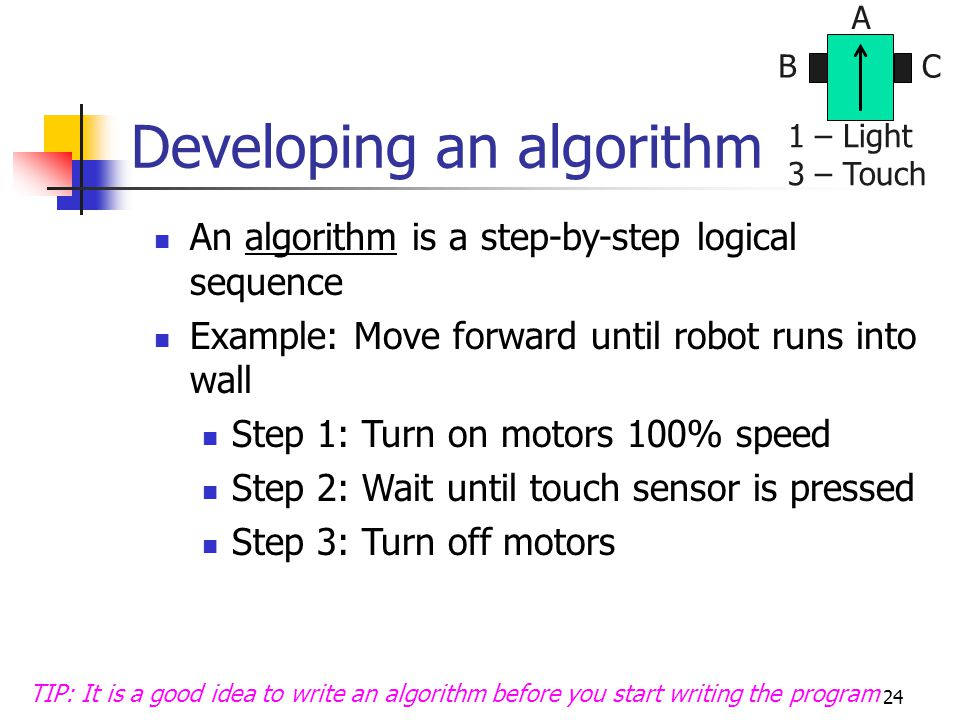 24 Developing an algorithm An algorithm is a step-by-step logical sequence Example: Move forward until robot runs into wall Step 1: Turn on motors 100% speed Step 2: Wait until touch sensor is pressed Step 3: Turn off motors TIP: It is a good idea to write an algorithm before you start writing the program BC A 1 – Light 3 – Touch