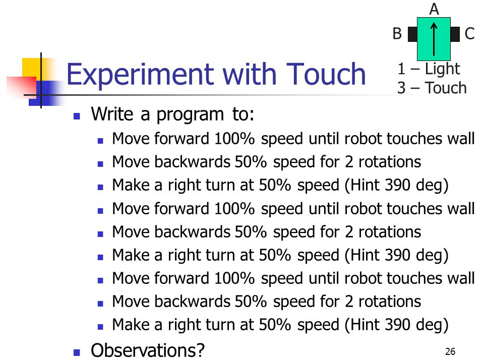 26 Experiment with Touch Write a program to: Move forward 100% speed until robot touches wall Move backwards 50% speed for 2 rotations Make a right turn at 50% speed (Hint 390 deg) Move forward 100% speed until robot touches wall Move backwards 50% speed for 2 rotations Make a right turn at 50% speed (Hint 390 deg) Move forward 100% speed until robot touches wall Move backwards 50% speed for 2 rotations Make a right turn at 50% speed (Hint 390 deg) Observations.