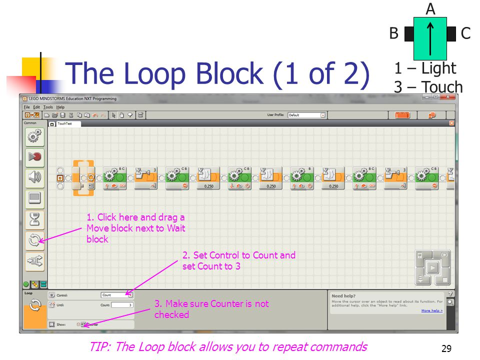 The Loop Block (1 of 2) 29 BC A 1 – Light 3 – Touch 1. Click here and drag a Move block next to Wait block 2. Set Control to Count and set Count to 3