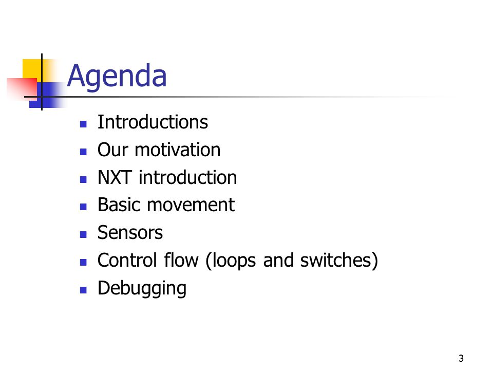 3 Agenda Introductions Our motivation NXT introduction Basic movement Sensors Control flow (loops and switches) Debugging