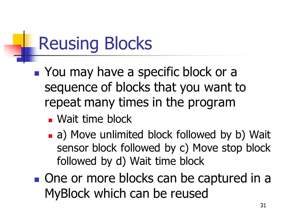 Reusing Blocks You may have a specific block or a sequence of blocks that you want to repeat many times in the program Wait time block a) Move unlimited block followed by b) Wait sensor block followed by c) Move stop block followed by d) Wait time block One or more blocks can be captured in a MyBlock which can be reused 31