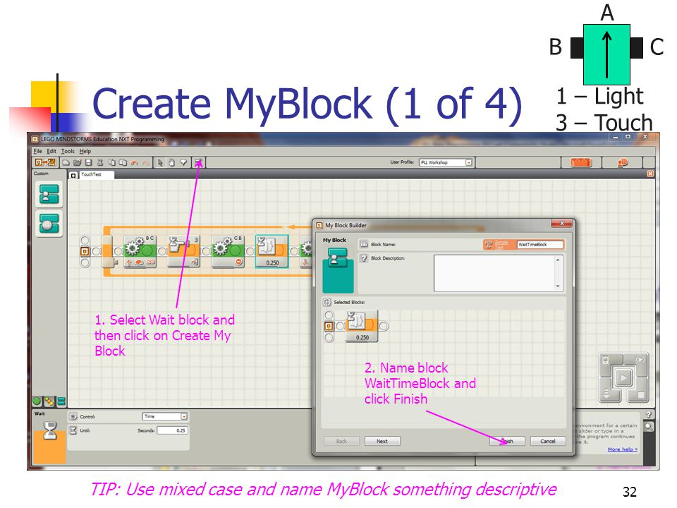 Create MyBlock (1 of 4) 32 BC A 1 – Light 3 – Touch TIP: Use mixed case and name MyBlock something descriptive 1. Select Wait block and then click on
