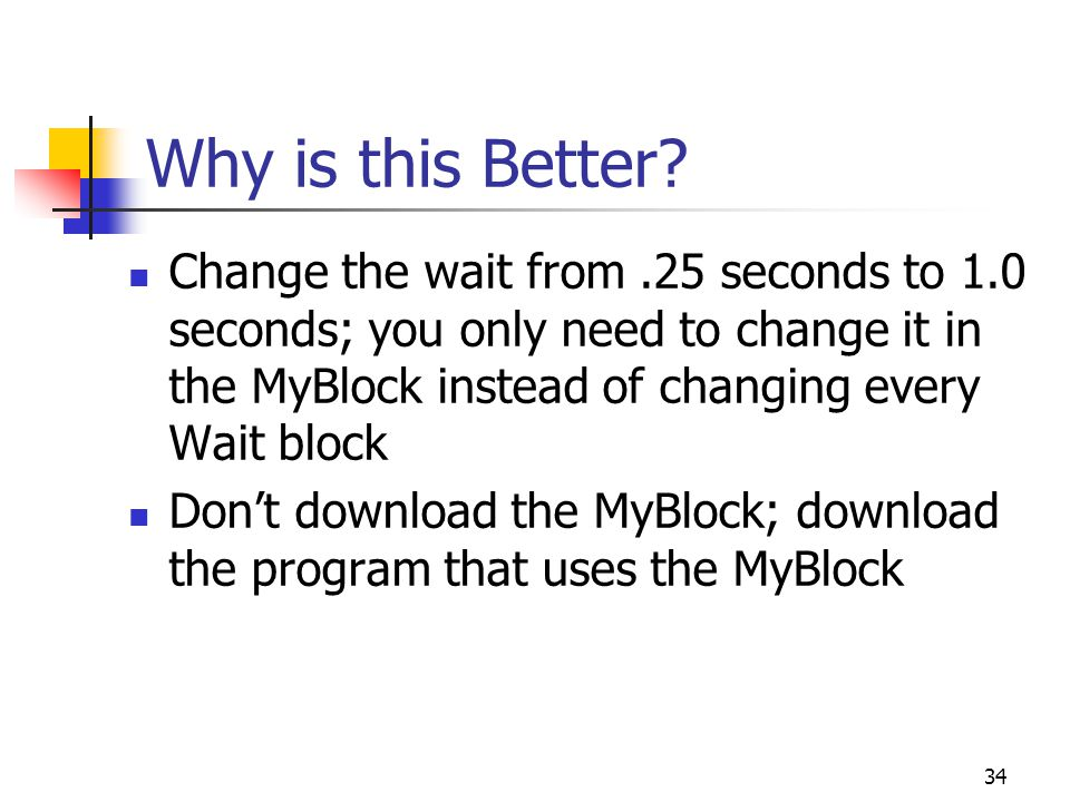 Why is this Better? Change the wait from.25 seconds to 1.0 seconds; you only need to change it in the MyBlock instead of changing every Wait block Don