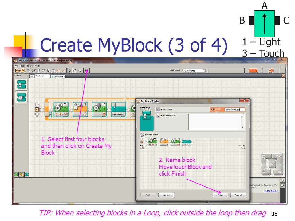 Create MyBlock (3 of 4) 35 BC A 1 – Light 3 – Touch TIP: When selecting blocks in a Loop, click outside the loop then drag 1. Select first four blocks
