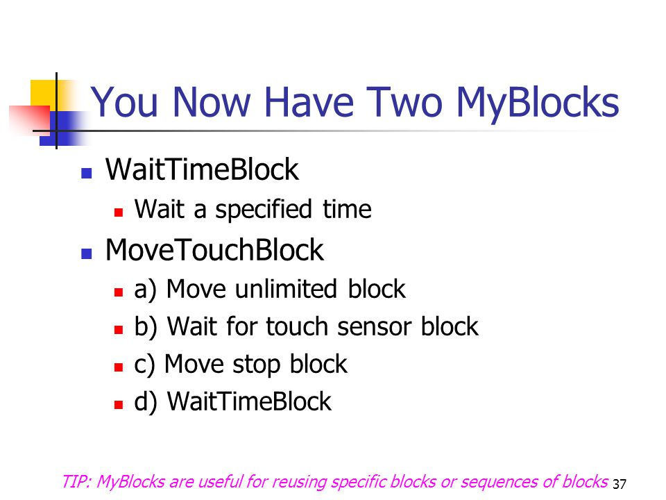 You Now Have Two MyBlocks WaitTimeBlock Wait a specified time MoveTouchBlock a) Move unlimited block b) Wait for touch sensor block c) Move stop block d) WaitTimeBlock 37 TIP: MyBlocks are useful for reusing specific blocks or sequences of blocks