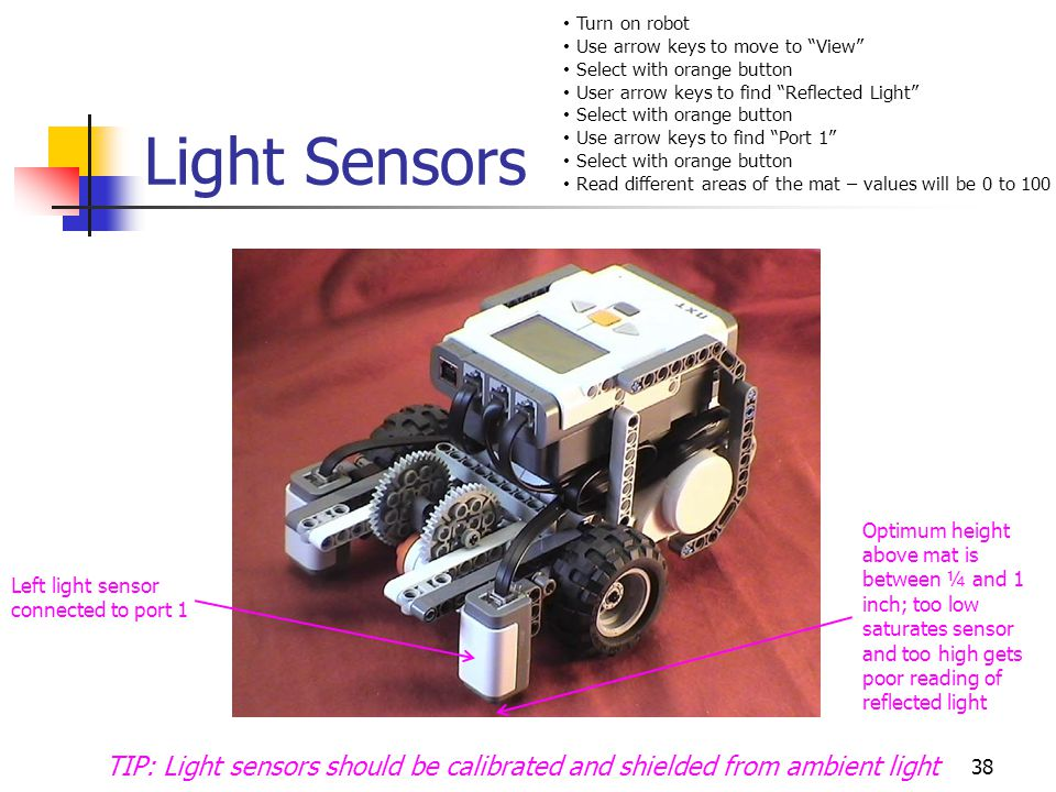 Light Sensors 38 Optimum height above mat is between ¼ and 1 inch; too low saturates sensor and too high gets poor reading of reflected light Left light sensor connected to port 1 TIP: Light sensors should be calibrated and shielded from ambient light Turn on robot Use arrow keys to move to View Select with orange button User arrow keys to find Reflected Light Select with orange button Use arrow keys to find Port 1 Select with orange button Read different areas of the mat – values will be 0 to 100