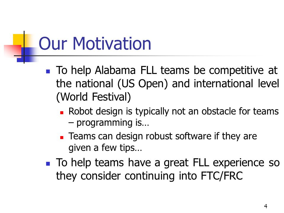 4 Our Motivation To help Alabama FLL teams be competitive at the national (US Open) and international level (World Festival) Robot design is typically not an obstacle for teams – programming is… Teams can design robust software if they are given a few tips… To help teams have a great FLL experience so they consider continuing into FTC/FRC