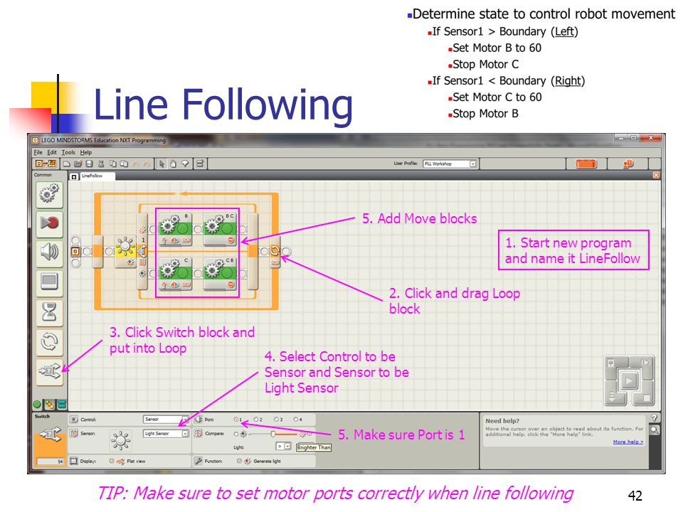 Line Following 42 TIP: Make sure to set motor ports correctly when line following 2. Click and drag Loop block 3. Click Switch block and put into Loop