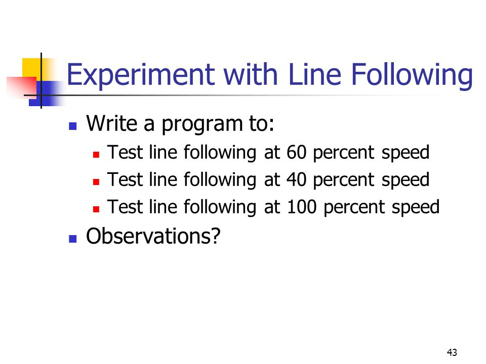 Experiment with Line Following Write a program to: Test line following at 60 percent speed Test line following at 40 percent speed Test line following at 100 percent speed Observations.