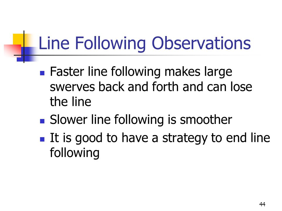 Line Following Observations Faster line following makes large swerves back and forth and can lose the line Slower line following is smoother It is goo