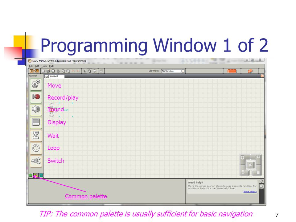 7 Programming Window 1 of 2 Common palette Move Record/play Sound Display Wait Loop Switch TIP: The common palette is usually sufficient for basic nav