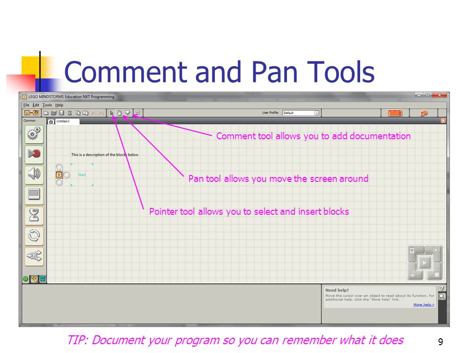 9 Comment and Pan Tools Comment tool allows you to add documentation TIP: Document your program so you can remember what it does Pan tool allows you m