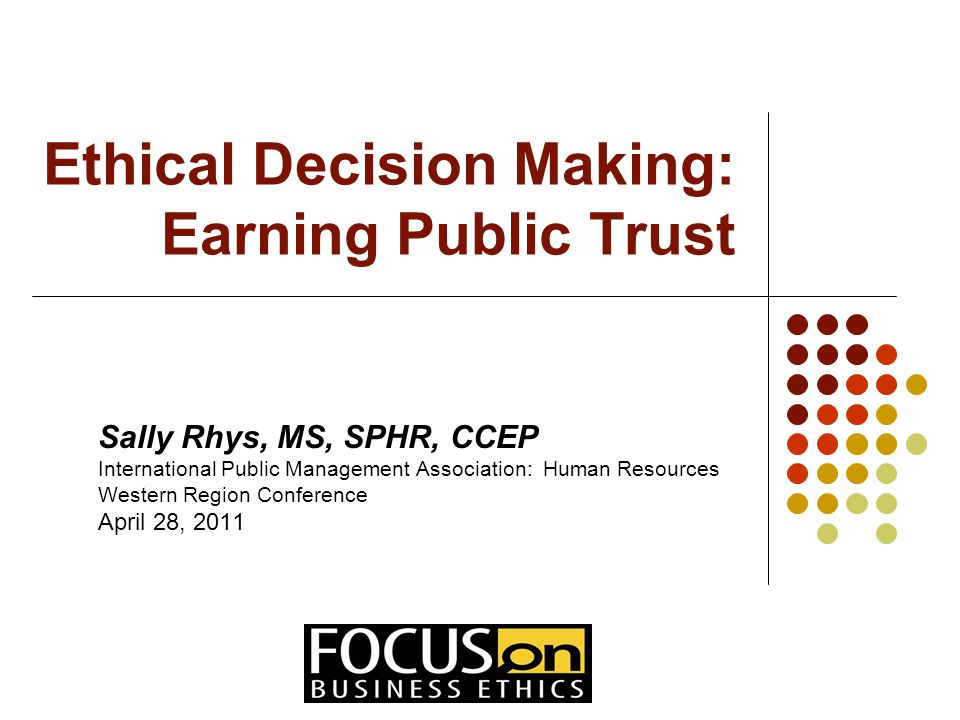 Ethical Decision Making: Earning Public Trust Sally Rhys, MS, SPHR, CCEP International Public Management Association: Human Resources Western Region Conference April 28, 2011