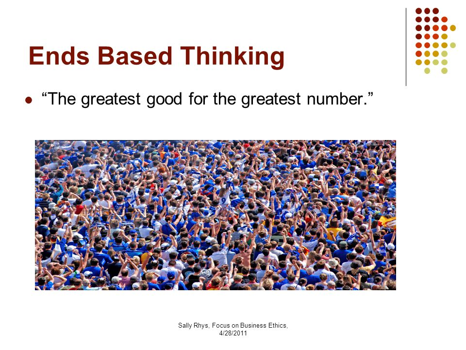 Sally Rhys, Focus on Business Ethics, 4/28/2011 Ends Based Thinking The greatest good for the greatest number.