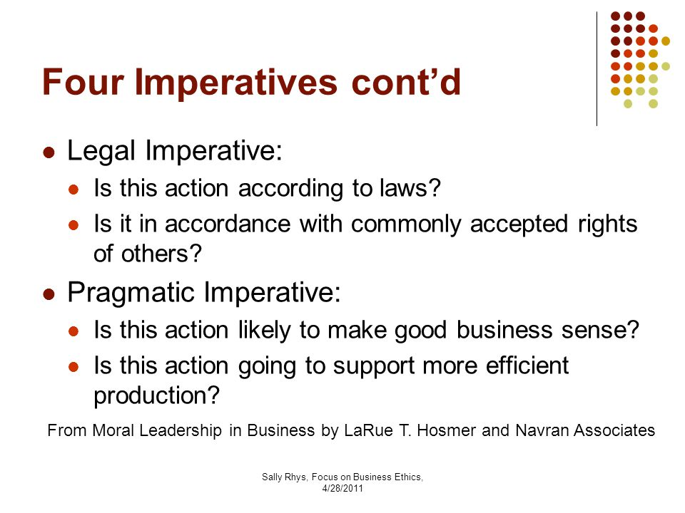 Sally Rhys, Focus on Business Ethics, 4/28/2011 Four Imperatives cont'd Legal Imperative: Is this action according to laws.