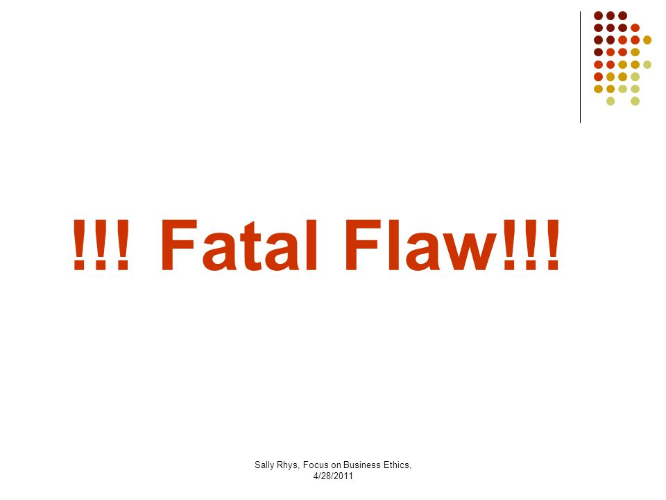 Sally Rhys, Focus on Business Ethics, 4/28/2011 !!! Fatal Flaw!!!