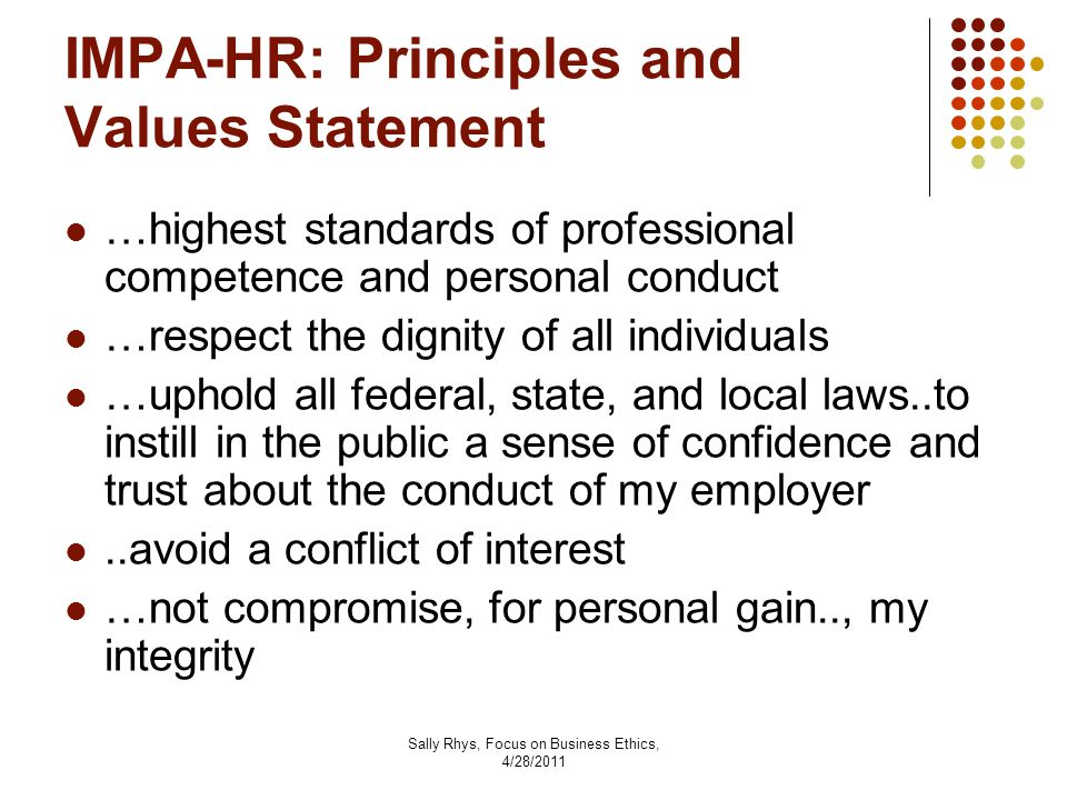Sally Rhys, Focus on Business Ethics, 4/28/2011 IMPA-HR: Principles and Values Statement …highest standards of professional competence and personal conduct …respect the dignity of all individuals …uphold all federal, state, and local laws..to instill in the public a sense of confidence and trust about the conduct of my employer..avoid a conflict of interest …not compromise, for personal gain.., my integrity