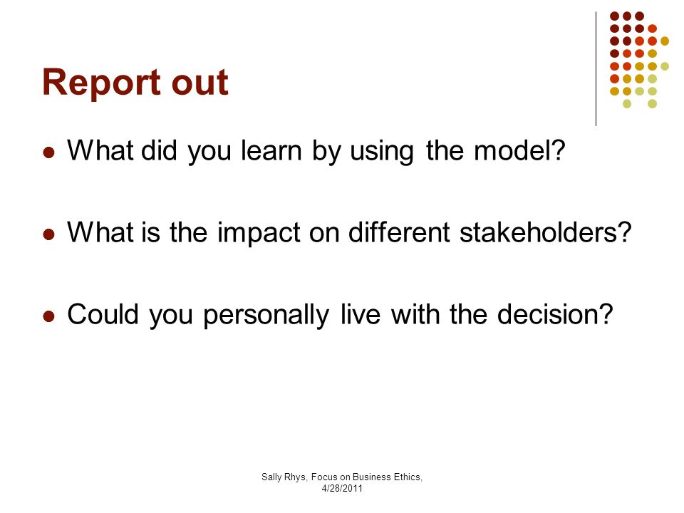 Sally Rhys, Focus on Business Ethics, 4/28/2011 Report out What did you learn by using the model.