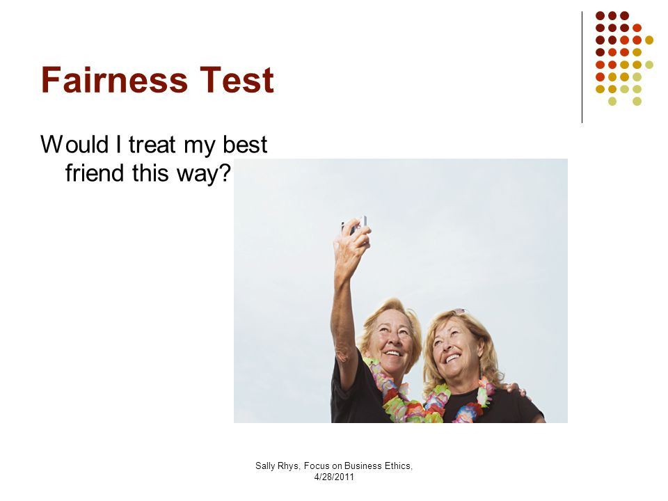 Sally Rhys, Focus on Business Ethics, 4/28/2011 Fairness Test Would I treat my best friend this way