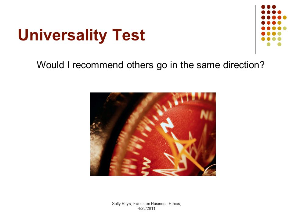 Sally Rhys, Focus on Business Ethics, 4/28/2011 Universality Test Would I recommend others go in the same direction