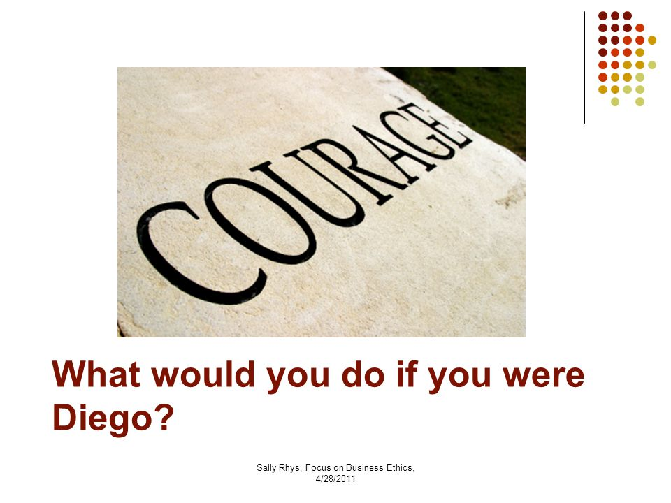 Sally Rhys, Focus on Business Ethics, 4/28/2011 What would you do if you were Diego