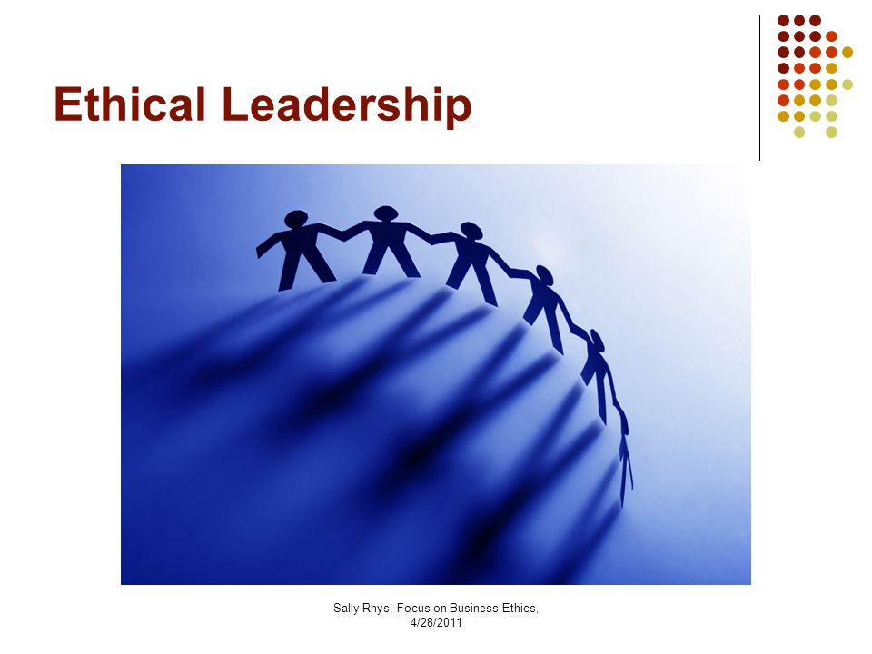 Sally Rhys, Focus on Business Ethics, 4/28/2011 Ethical Leadership