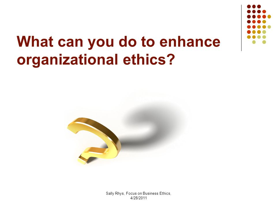 Sally Rhys, Focus on Business Ethics, 4/28/2011 What can you do to enhance organizational ethics