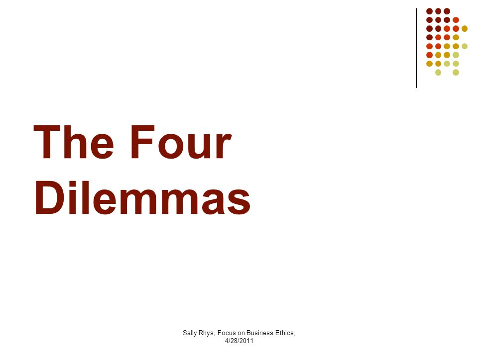 Sally Rhys, Focus on Business Ethics, 4/28/2011 The Four Dilemmas