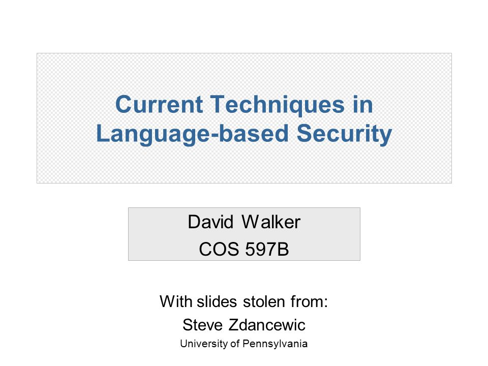 Current Techniques in Language-based Security David Walker COS 597B With slides stolen from: Steve Zdancewic University of Pennsylvania