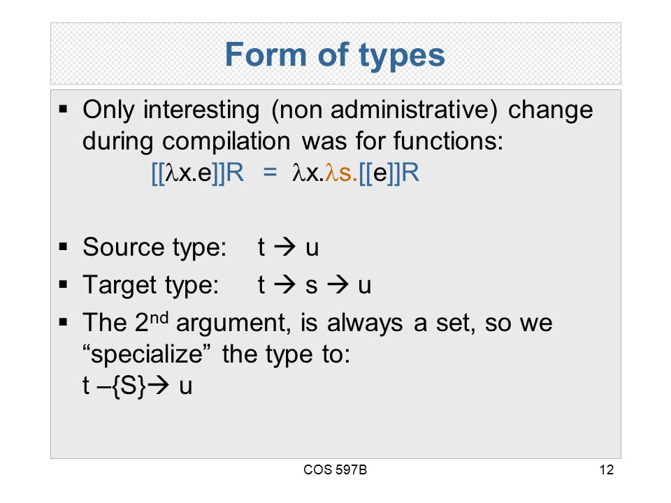 COS 597B12 Form of types  Only interesting (non administrative) change during compilation was for functions: [[ x.e]]R = x. s.[[e]]R  Source type: t