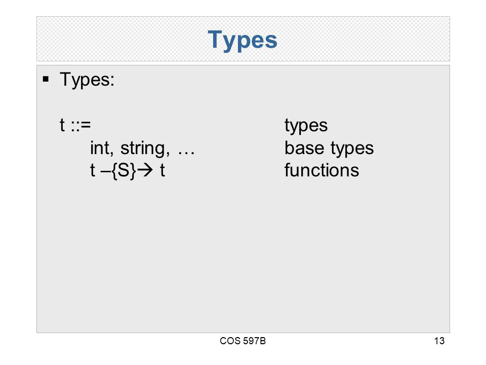 COS 597B13 Types  Types: t ::= types int, string, …base types t –{S}  tfunctions