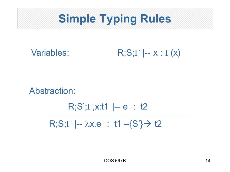 COS 597B14 Simple Typing Rules R;S;  |-- x :  (x) R;S;  |-- x.e : t1 –{S'}  t2 R;S'; ,x:t1 |-- e : t2 Abstraction: Variables: