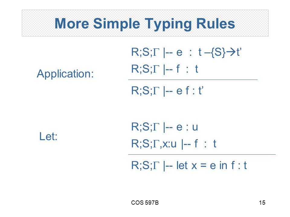 COS 597B15 More Simple Typing Rules R;S;  |-- e f : t' R;S;  |-- e : t –{S}  t' R;S;  |-- f : t Application: R;S;  |-- let x = e in f : t R;S;  |-- e : u R;S; ,x:u |-- f : t Let: