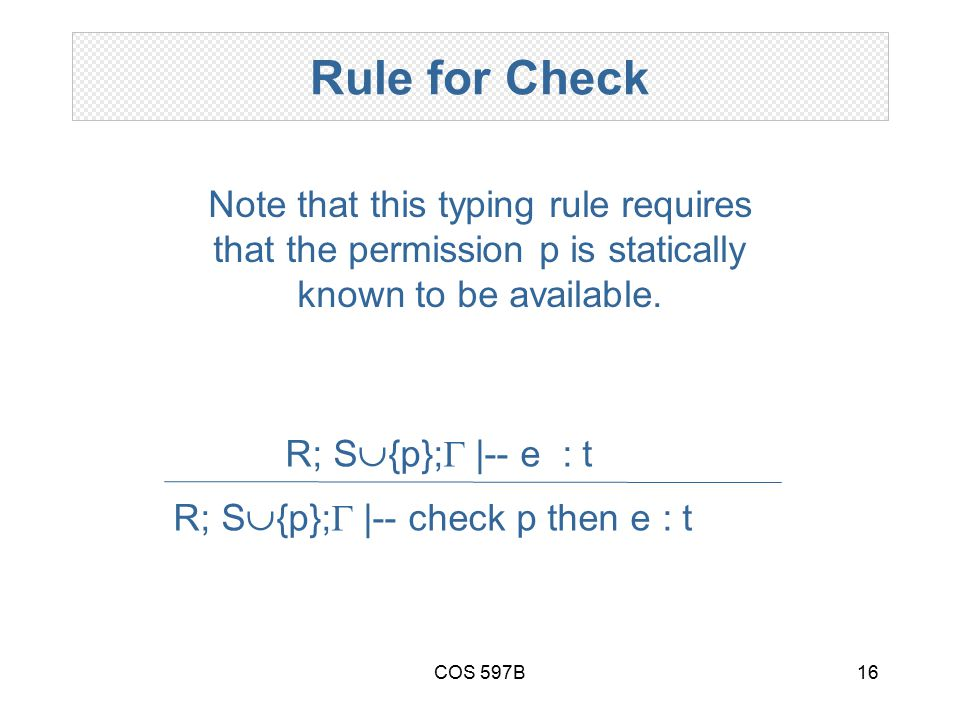 COS 597B16 Rule for Check R; S  {p};  |-- check p then e : t R; S  {p};  |-- e : t Note that this typing rule requires that the permission p is statically known to be available.
