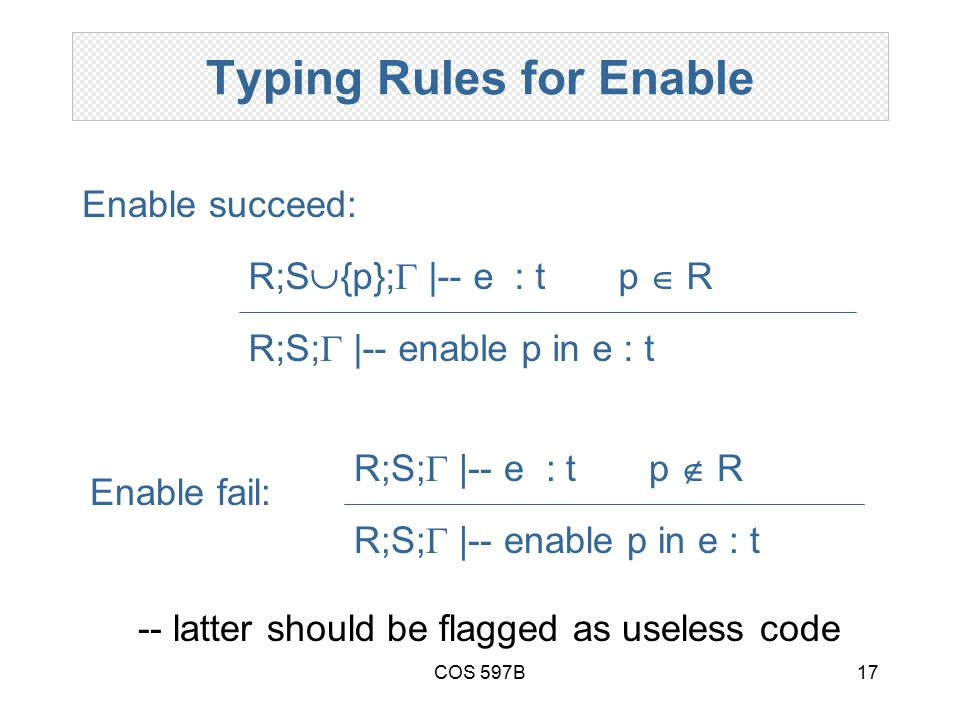 COS 597B17 Typing Rules for Enable Enable fail: R;S;  |-- enable p in e : t R;S;  |-- e : t p  R Enable succeed: R;S;  |-- enable p in e : t R;S  {p};  |-- e : t p  R -- latter should be flagged as useless code