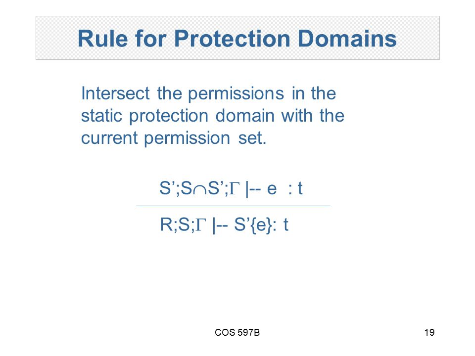 COS 597B19 Rule for Protection Domains R;S;  |-- S'{e}: t S';S  S';  |-- e : t Intersect the permissions in the static protection domain with the c