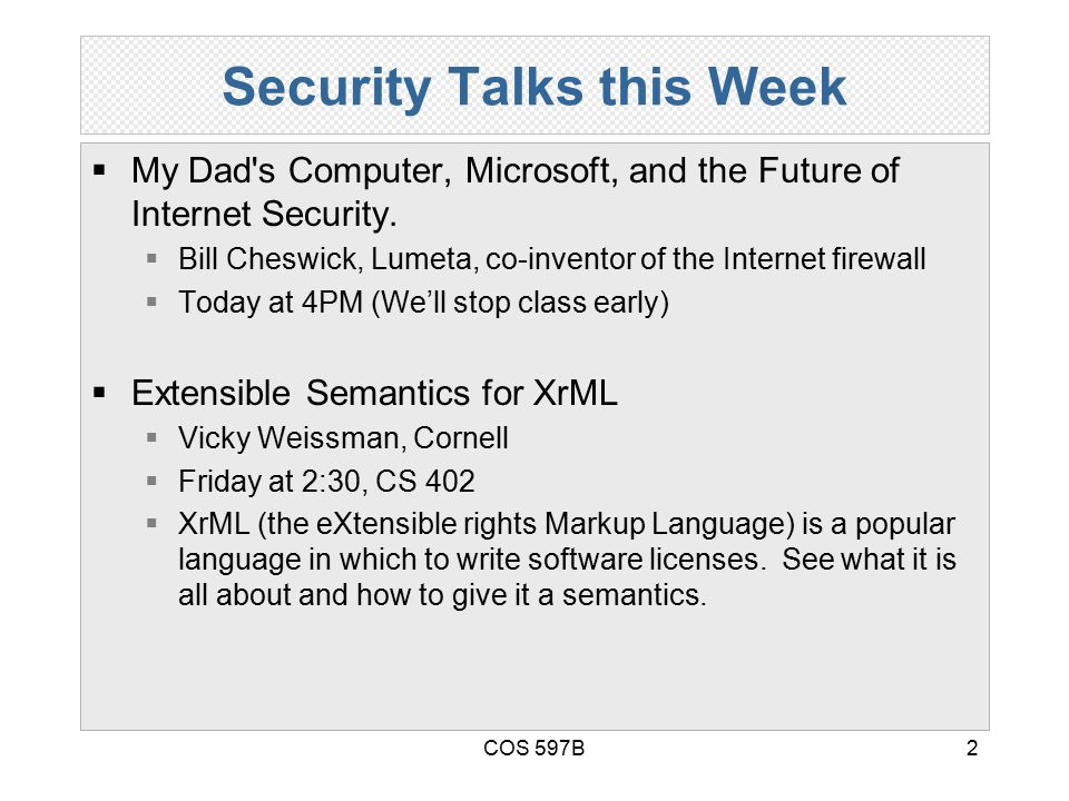 COS 597B2 Security Talks this Week  My Dad's Computer, Microsoft, and the Future of Internet Security.  Bill Cheswick, Lumeta, co-inventor of the In