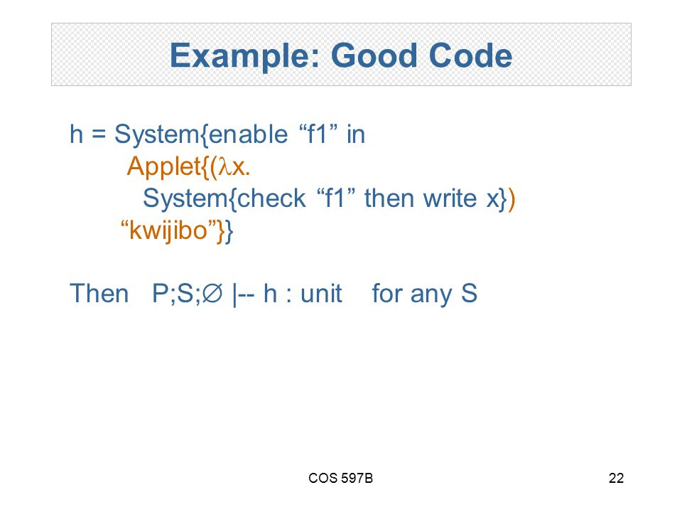 COS 597B22 Example: Good Code h = System{enable f1 in Applet{( x.