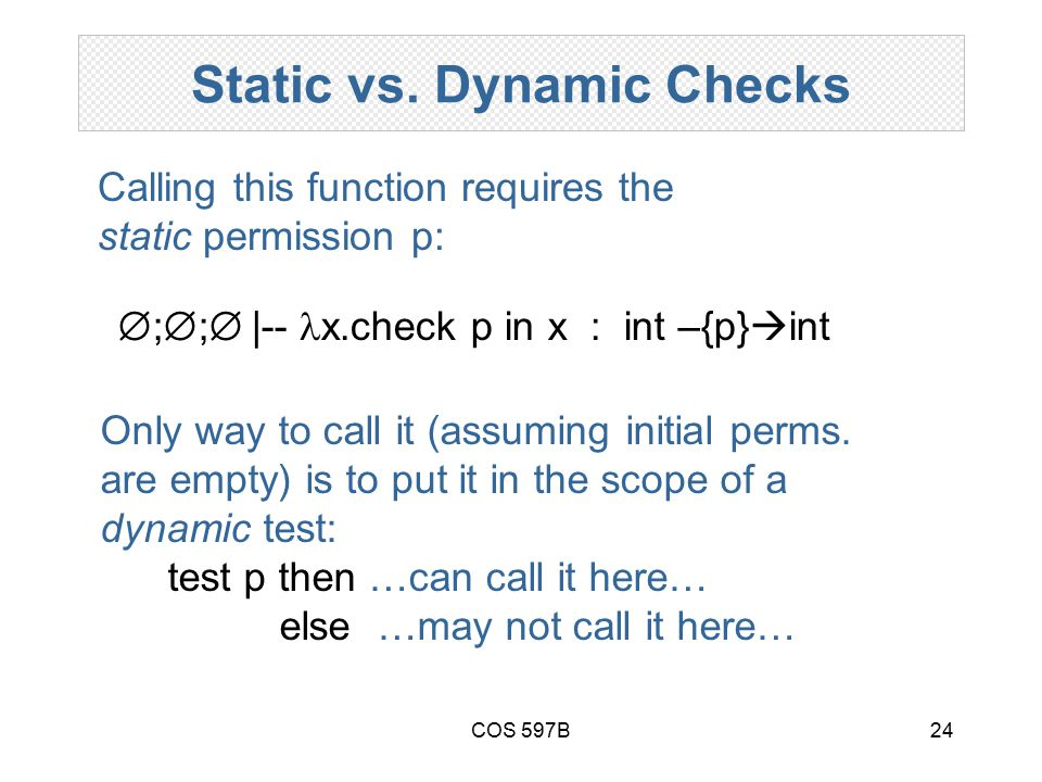 COS 597B24 Static vs. Dynamic Checks  ;  ;  |--  x.check p in x : int –{p}  int Calling this function requires the static permission p: Only way