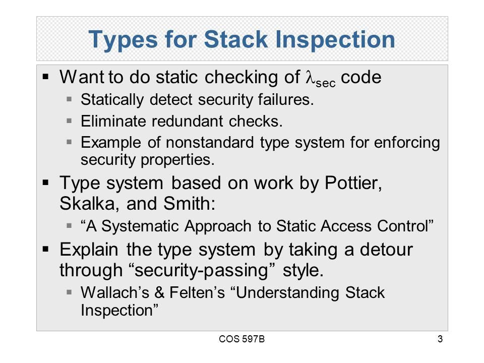 COS 597B3 Types for Stack Inspection  Want to do static checking of sec code  Statically detect security failures.  Eliminate redundant checks.  E