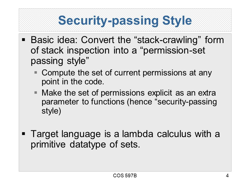 COS 597B4 Security-passing Style  Basic idea: Convert the stack-crawling form of stack inspection into a permission-set passing style  Compute the set of current permissions at any point in the code.